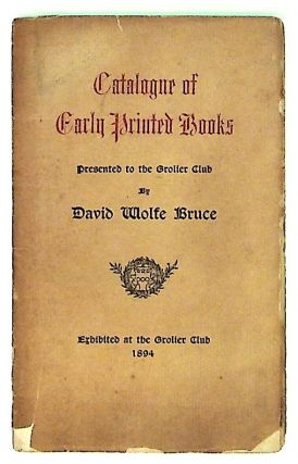 Catalogue of Early Printed Books. Presented to the Grolier Club. David Wolfe Bruce
