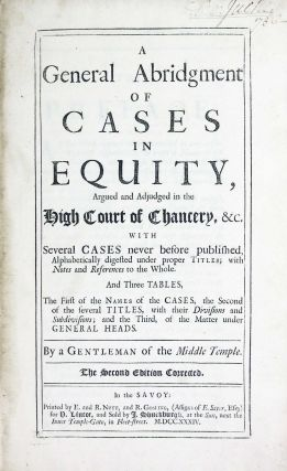 A General Abridgment of Cases in Equity, argued and adjudged in the High Court of Chancery, etc. with several cases never before published, alphabetically digested under proper titles; with Notes and References to the whole. and three tables, the first of the Names of the Cases, the second of the several Titles, with their divisions and subdivisions; and the third, of the matter under general heads.