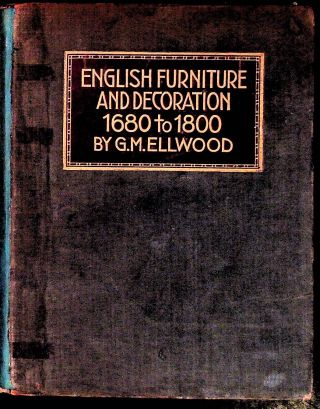 English Furniture and Decoration 1680 to 1800. G. M. Ellwood