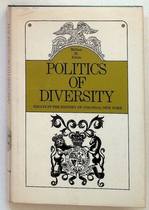 The Politics of Diversity. Essays in the History of Colonial New York. MIlton M. Klein