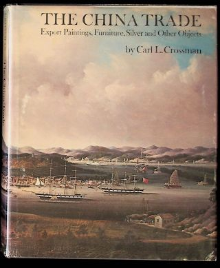 The China Trade: Export Paintings, Furniure, Silver and Other Objects. Carl L. Crossman