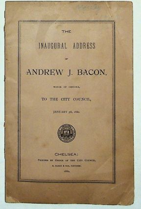The Inaugural Address of Andrew J. Bacon, Mayor of Chelsea, to the City Council, January 5, 1880....