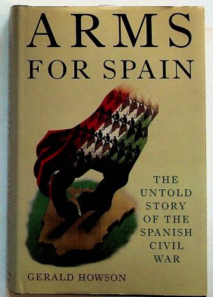 Arms for Spain: The Untold Story of the Spanish Civil War (1st U.S. Edition). Gerald Howson